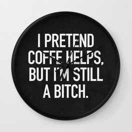 I pretend coffe helps, but I'm still a bitch Wall Clock