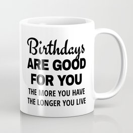 Birthdays are Good for You The More You Have The Longer You Live Coffee Mug