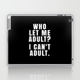 WHO LET ME ADULT? I CAN'T ADULT. (Black & White) Laptop & iPad Skin