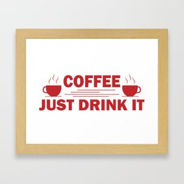 Coffee, Just drink it Framed Art Print