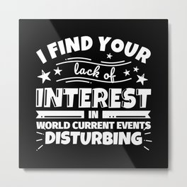 I find your lack of interest in World Current Events disturbing Metal Print