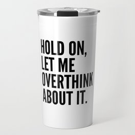 Hold On Let Me Overthink About It Travel Mug