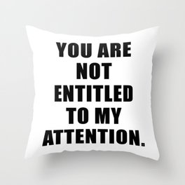 YOU ARE NOT ENTITLED TO MY ATTENTION. Throw Pillow