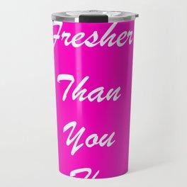 fresher than YOU. Travel Mug