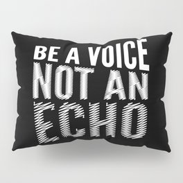 BE A VOICE NOT AN ECHO (Black & White) Pillow Sham