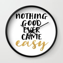 NOTHING GOOD EVER CAME EASY - wisdom quote Wall Clock