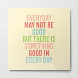 EVERY DAY MAY NOT BE GOOD BUT  Metal Print