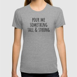 Pour me something tall & strong T-shirt