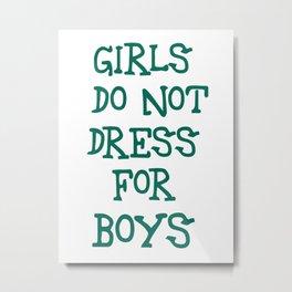 Girls do not dress for boys Metal Print