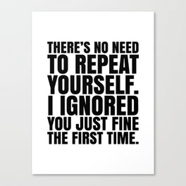 There's No Need To Repeat Yourself. I Ignored You Just Fine the First Time. Canvas Print