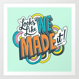 Looks Like We Made It! Art Print