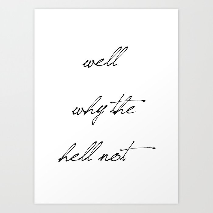 Well Why The Hell Not Art Print
