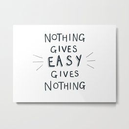 Nothing Gives Easy Metal Print