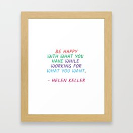 BE HAPPY WITH WHAT YOU HAVE WHILE WORKING FOR WHAT YOU WANT - HELEN KELLER Framed Art Print