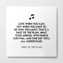 Love when you can, cry when you have to, be who you must, that's a part of the plan. Metal Print