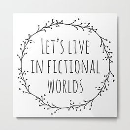 Let's Live in Fictional Worlds - Black and White Metal Print