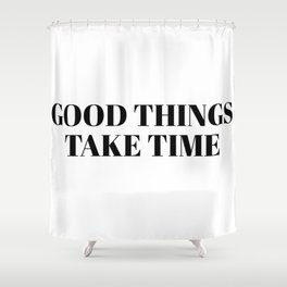 good things take time Shower Curtain