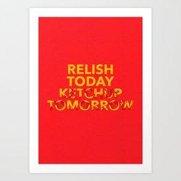 Relish Today Ketchup Tomorrow Art Print