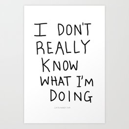 I don't really know what I'm doing Art Print