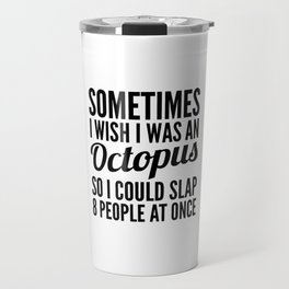 Sometimes I Wish I Was an Octopus So I Could Slap 8 People at Once Travel Mug