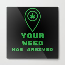Your weed has arrived Metal Print
