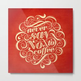 Never Say No To Coffee Metal Print