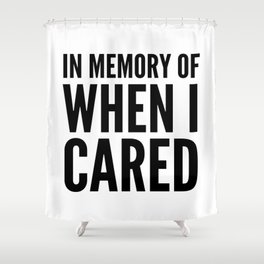 IN MEMORY OF WHEN I CARED Shower Curtain