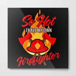 So hot I have my own firefighter Metal Print