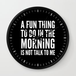 A Fun Thing To Do In The Morning Is Not Talk To Me (Black & White) Wall Clock