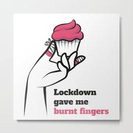 Lockdown gave me burnt fingers Metal Print