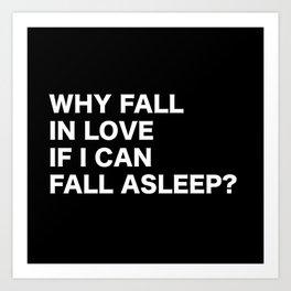 WHY FALL IN LOVE  IF I CAN  FALL ASLEEP? Art Print