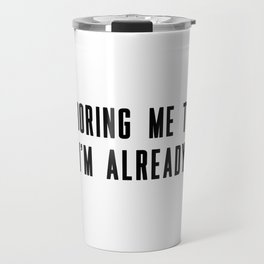 You're boring me to death and I'm already dead Travel Mug