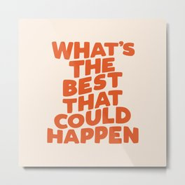 What's The Best That Could Happen Metal Print
