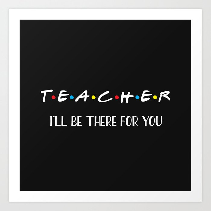 Teacher, I'll Be There For You, Quote Art Print by nicdesigns ...