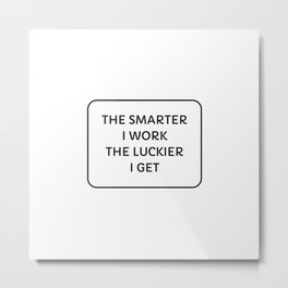 The Smarter I Work, The Luckier I Get Metal Print