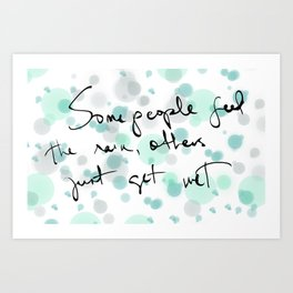 Some people feel the rain, others just get wet -- Bob Dylan. Art Print