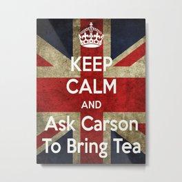 Keep Calm and Ask Carson to Bring Tea Metal Print