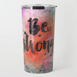Be strong motivational watercolor quote Travel Mug