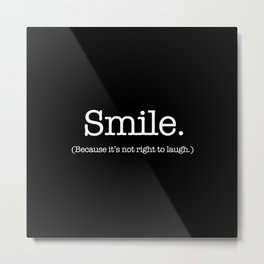 Smile (Because It's Not Right To Laugh.) Metal Print
