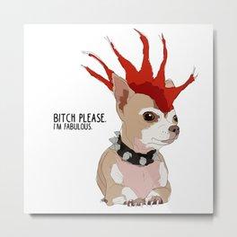 Bitch Please.  I'm Fabulous.  Bad Ass Chihuahua Metal Print