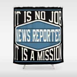News Reporter  - It Is No Job, It Is A Mission Shower Curtain