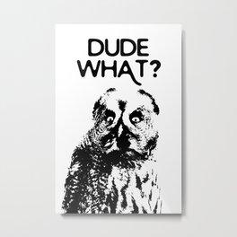 DUDE WHAT? Metal Print