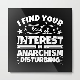 I find your lack of interest in Anarchism disturbing Metal Print