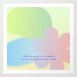 i don't know where I'm going but I promise it wont be boring Art Print