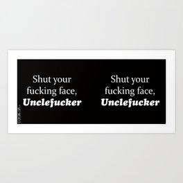 Shut Your Fucking Face Uncle Fucker -Black Art Print