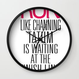 Run like Channing Tatum is waiting at the Finish Line Wall Clock