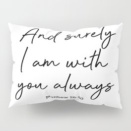 And surely I am with you always. Matthew 28:20 Pillow Sham