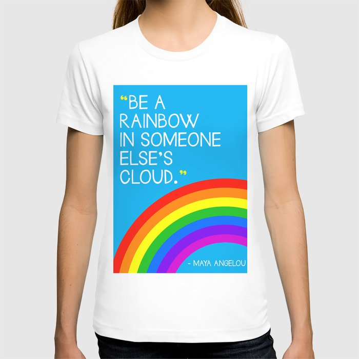 Quote: Be a Rainbow in someone else's cloud. T-shirt