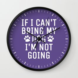 If I Can't Bring My Dog I'm Not Going (Ultra Violet) Wall Clock