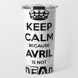 Keep Calm because Avril is not Dead Travel Mug